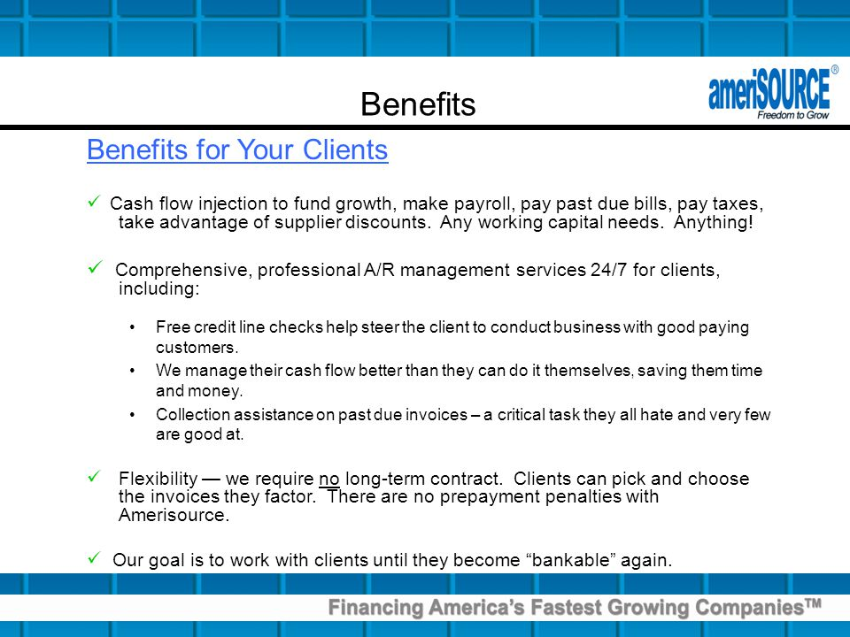 Benefits for Your Clients Cash flow injection to fund growth, make payroll, pay past due bills, pay taxes, take advantage of supplier discounts.