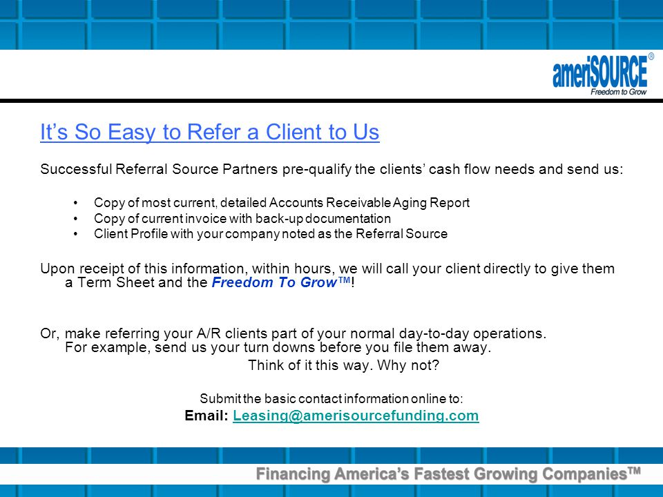 Its So Easy to Refer a Client to Us Successful Referral Source Partners pre-qualify the clients cash flow needs and send us: Copy of most current, detailed Accounts Receivable Aging Report Copy of current invoice with back-up documentation Client Profile with your company noted as the Referral Source Upon receipt of this information, within hours, we will call your client directly to give them a Term Sheet and the Freedom To Grow.