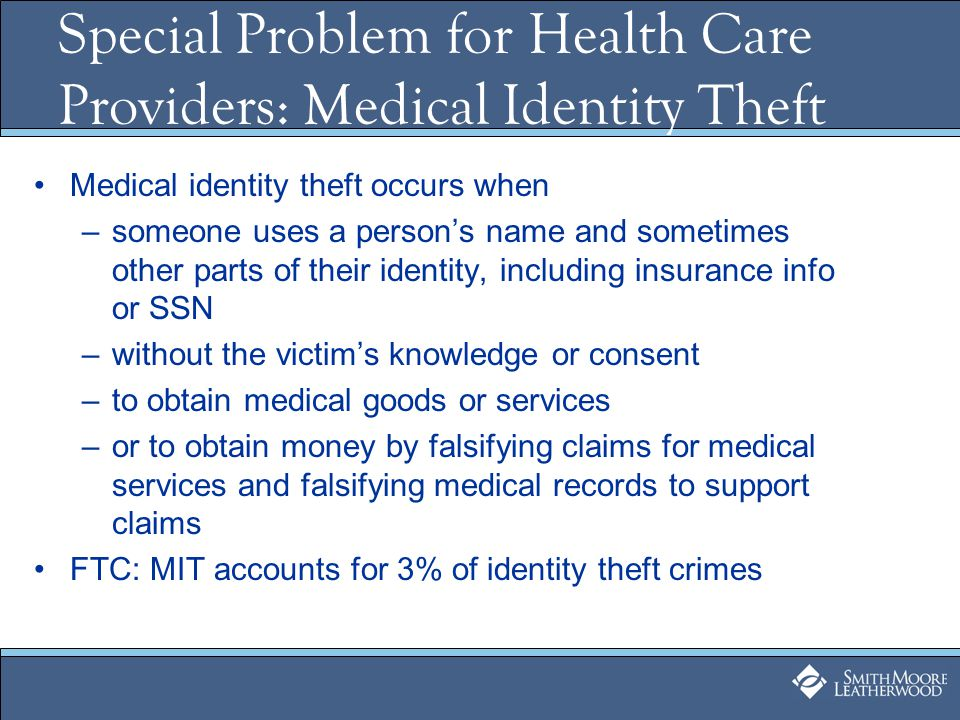 Special Problem for Health Care Providers: Medical Identity Theft Medical identity theft occurs when –someone uses a persons name and sometimes other parts of their identity, including insurance info or SSN –without the victims knowledge or consent –to obtain medical goods or services –or to obtain money by falsifying claims for medical services and falsifying medical records to support claims FTC: MIT accounts for 3% of identity theft crimes