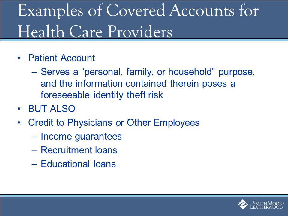 Examples of Covered Accounts for Health Care Providers Patient Account –Serves a personal, family, or household purpose, and the information contained