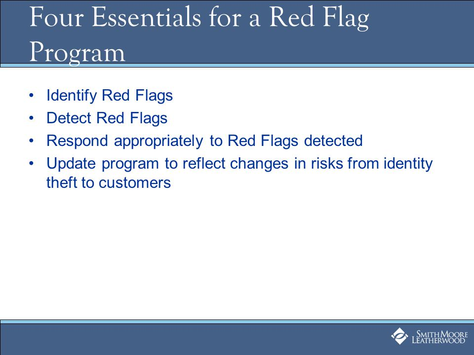 Four Essentials for a Red Flag Program Identify Red Flags Detect Red Flags Respond appropriately to Red Flags detected Update program to reflect changes in risks from identity theft to customers