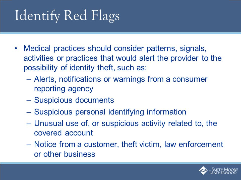 Identify Red Flags Medical practices should consider patterns, signals, activities or practices that would alert the provider to the possibility of identity theft, such as: –Alerts, notifications or warnings from a consumer reporting agency –Suspicious documents –Suspicious personal identifying information –Unusual use of, or suspicious activity related to, the covered account –Notice from a customer, theft victim, law enforcement or other business