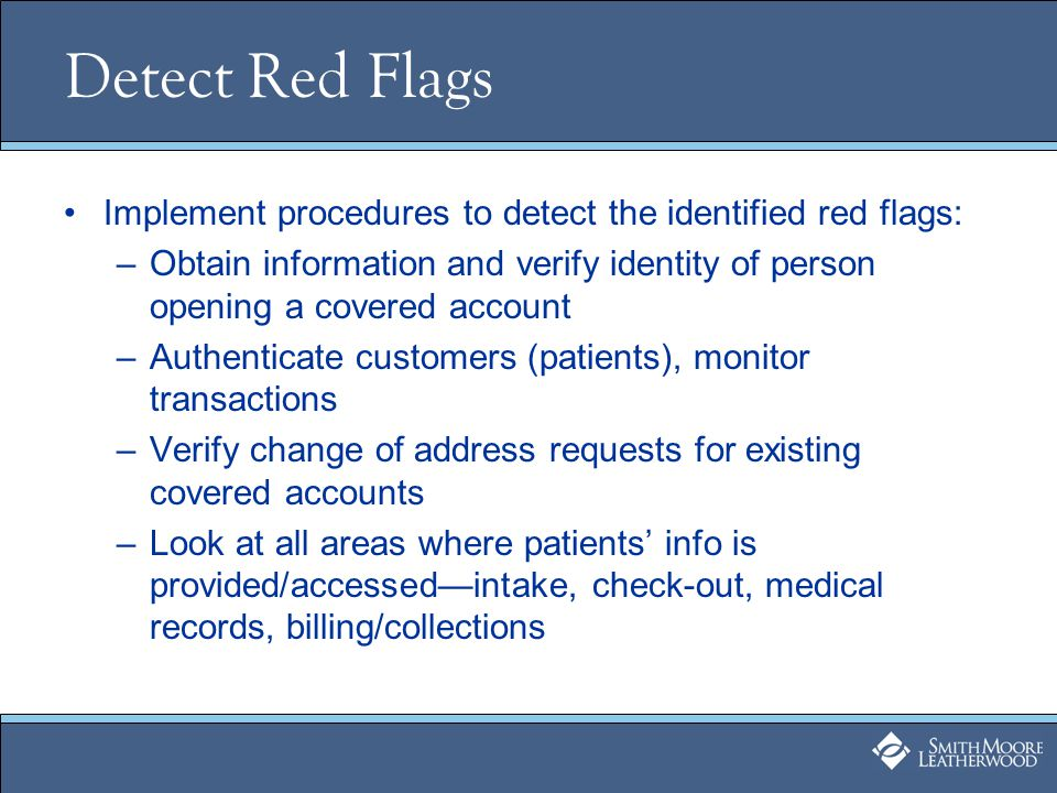 Detect Red Flags Implement procedures to detect the identified red flags: –Obtain information and verify identity of person opening a covered account –Authenticate customers (patients), monitor transactions –Verify change of address requests for existing covered accounts –Look at all areas where patients info is provided/accessedintake, check-out, medical records, billing/collections