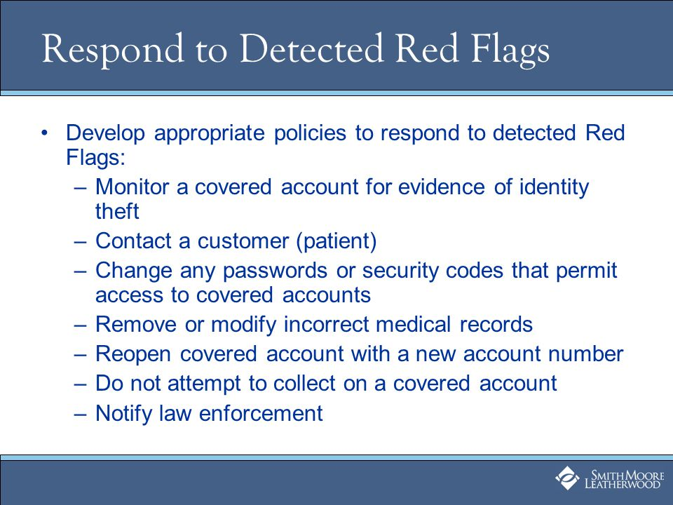 Respond to Detected Red Flags Develop appropriate policies to respond to detected Red Flags: –Monitor a covered account for evidence of identity theft –Contact a customer (patient) –Change any passwords or security codes that permit access to covered accounts –Remove or modify incorrect medical records –Reopen covered account with a new account number –Do not attempt to collect on a covered account –Notify law enforcement