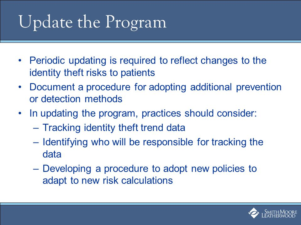 Update the Program Periodic updating is required to reflect changes to the identity theft risks to patients Document a procedure for adopting additional prevention or detection methods In updating the program, practices should consider: –Tracking identity theft trend data –Identifying who will be responsible for tracking the data –Developing a procedure to adopt new policies to adapt to new risk calculations