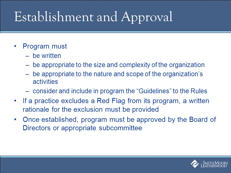 Establishment and Approval Program must –be written –be appropriate to the size and complexity of the organization –be appropriate to the nature and scope of the organizations activities –consider and include in program the Guidelines to the Rules If a practice excludes a Red Flag from its program, a written rationale for the exclusion must be provided Once established, program must be approved by the Board of Directors or appropriate subcommittee
