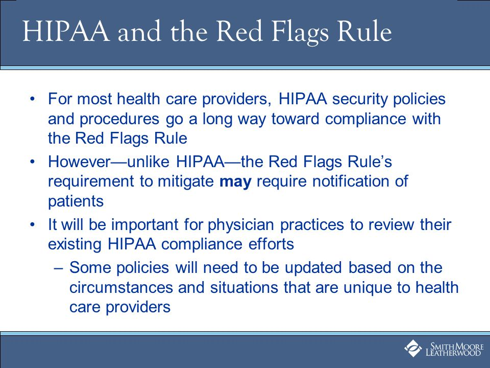 HIPAA and the Red Flags Rule For most health care providers, HIPAA security policies and procedures go a long way toward compliance with the Red Flags Rule Howeverunlike HIPAAthe Red Flags Rules requirement to mitigate may require notification of patients It will be important for physician practices to review their existing HIPAA compliance efforts –Some policies will need to be updated based on the circumstances and situations that are unique to health care providers