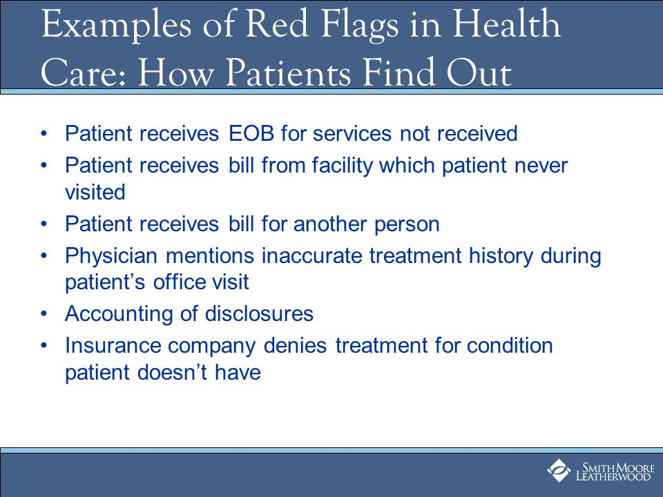 Patient receives EOB for services not received Patient receives bill from facility which patient never visited Patient receives bill for another person Physician mentions inaccurate treatment history during patients office visit Accounting of disclosures Insurance company denies treatment for condition patient doesnt have Examples of Red Flags in Health Care: How Patients Find Out