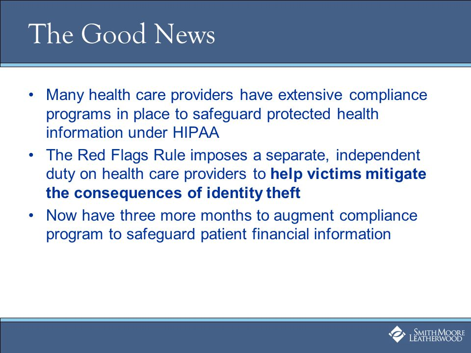 The Good News Many health care providers have extensive compliance programs in place to safeguard protected health information under HIPAA The Red Flags Rule imposes a separate, independent duty on health care providers to help victims mitigate the consequences of identity theft Now have three more months to augment compliance program to safeguard patient financial information
