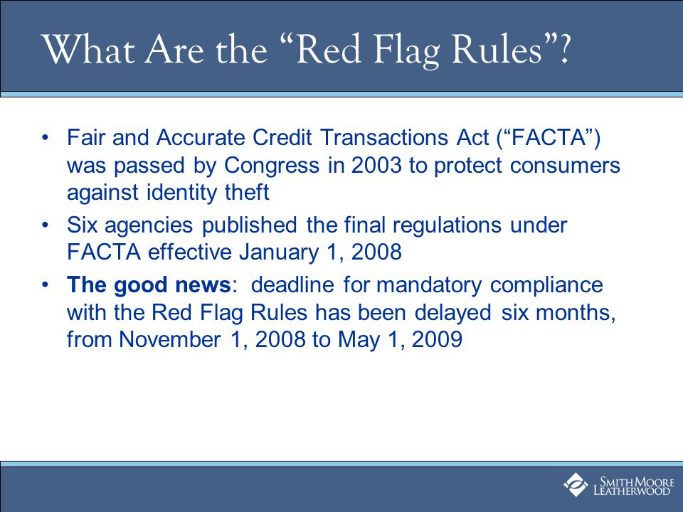 What Are the Red Flag Rules? Fair and Accurate Credit Transactions Act (FACTA) was passed by Congress in 2003 to protect consumers against identity th
