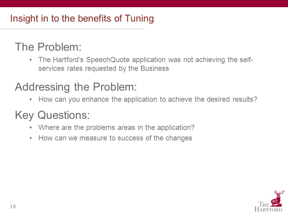 18 Insight in to the benefits of Tuning The Problem: The Hartfords SpeechQuote application was not achieving the self- services rates requested by the Business Addressing the Problem: How can you enhance the application to achieve the desired results.