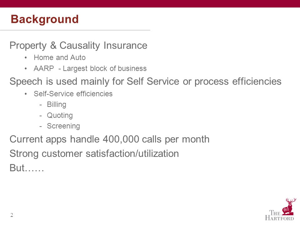 2 Background Property & Causality Insurance Home and Auto AARP - Largest block of business Speech is used mainly for Self Service or process efficiencies Self-Service efficiencies -Billing -Quoting -Screening Current apps handle 400,000 calls per month Strong customer satisfaction/utilization But……