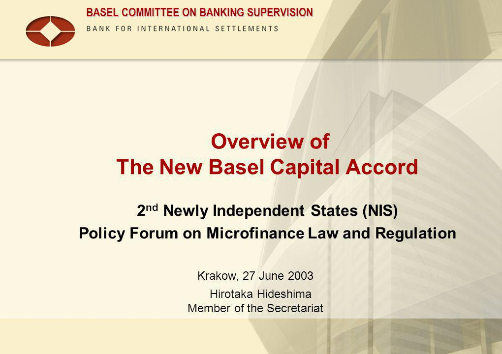 BASEL COMMITTEE ON BANKING SUPERVISION Overview of The New Basel Capital Accord 2 nd Newly Independent States (NIS) Policy Forum on Microfinance Law a
