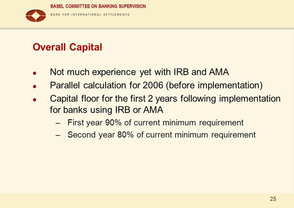 BASEL COMMITTEE ON BANKING SUPERVISION 25 Overall Capital Not much experience yet with IRB and AMA Parallel calculation for 2006 (before implementatio
