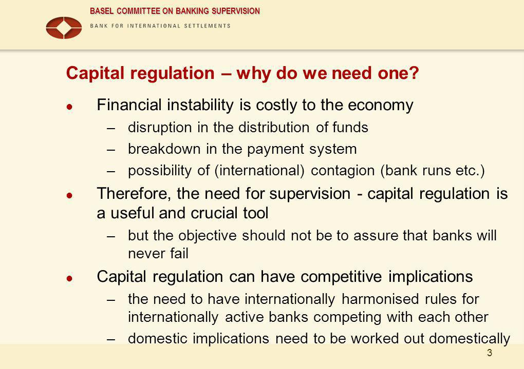 BASEL COMMITTEE ON BANKING SUPERVISION 3 Capital regulation – why do we need one? Financial instability is costly to the economy –disruption in the di