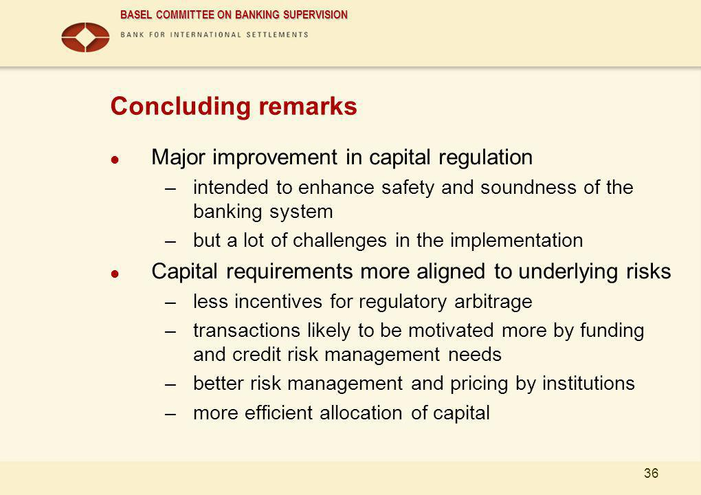 BASEL COMMITTEE ON BANKING SUPERVISION 36 Concluding remarks Major improvement in capital regulation –intended to enhance safety and soundness of the