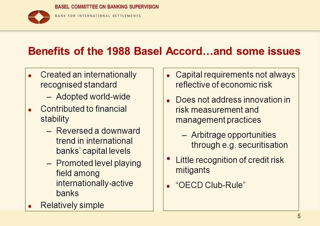 BASEL COMMITTEE ON BANKING SUPERVISION 5 Benefits of the 1988 Basel Accord…and some issues Created an internationally recognised standard –Adopted wor