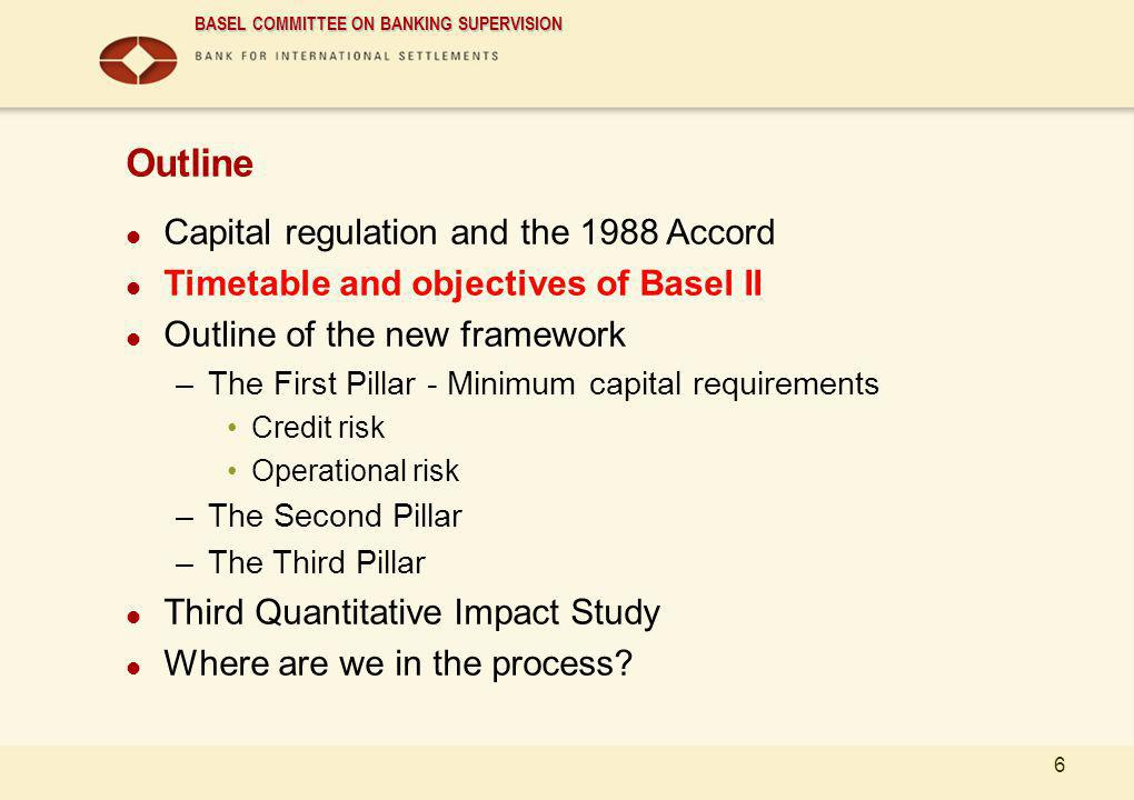 BASEL COMMITTEE ON BANKING SUPERVISION 6 Outline Capital regulation and the 1988 Accord Timetable and objectives of Basel II Outline of the new framew
