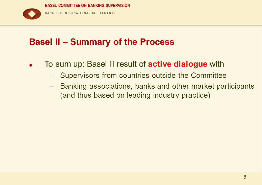 BASEL COMMITTEE ON BANKING SUPERVISION 8 Basel II – Summary of the Process To sum up: Basel II result of active dialogue with –Supervisors from countr