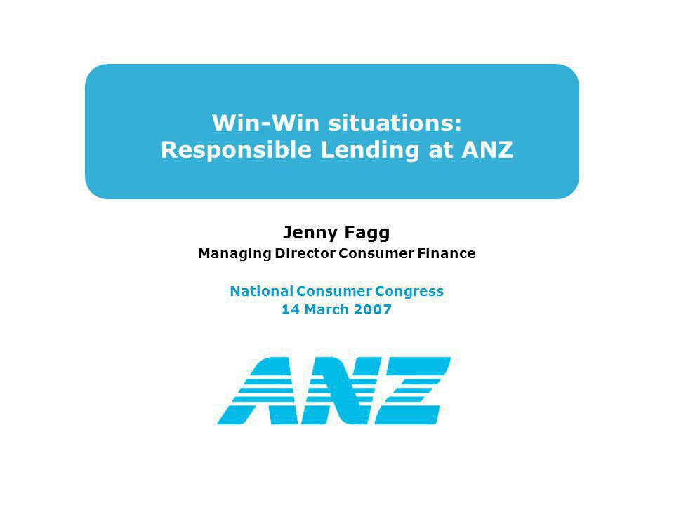Win-Win situations: Responsible Lending at ANZ Jenny Fagg Managing Director Consumer Finance National Consumer Congress 14 March 2007