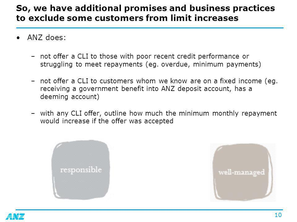 10 So, we have additional promises and business practices to exclude some customers from limit increases ANZ does: –not offer a CLI to those with poor recent credit performance or struggling to meet repayments (eg.