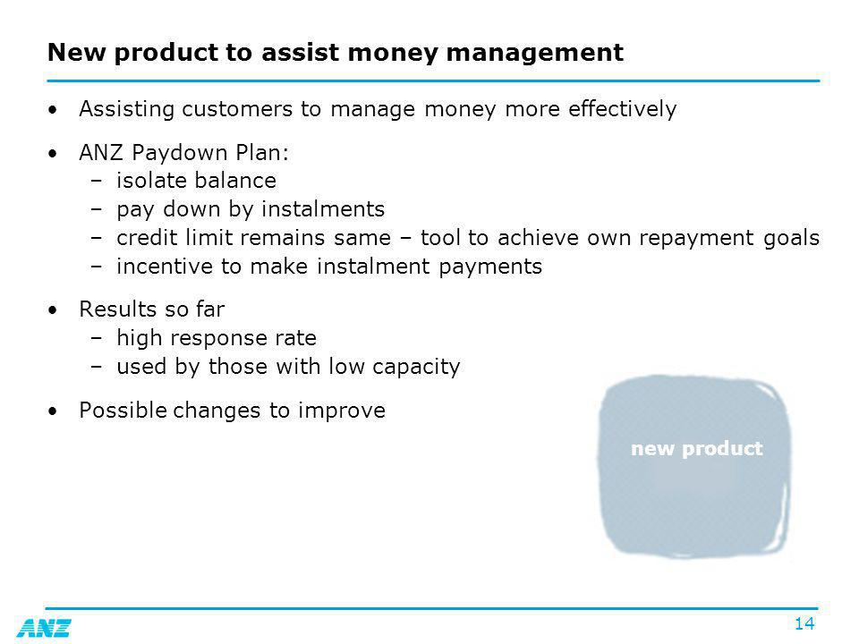 14 New product to assist money management Assisting customers to manage money more effectively ANZ Paydown Plan: –isolate balance –pay down by instalments –credit limit remains same – tool to achieve own repayment goals –incentive to make instalment payments Results so far –high response rate –used by those with low capacity Possible changes to improve new product
