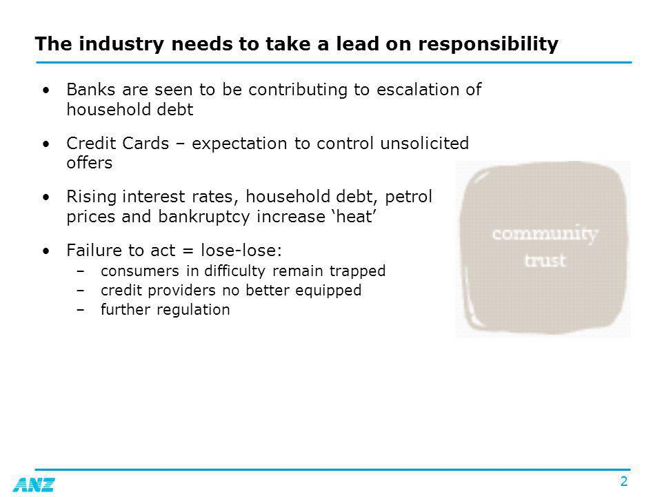 2 The industry needs to take a lead on responsibility Banks are seen to be contributing to escalation of household debt Credit Cards – expectation to control unsolicited offers Rising interest rates, household debt, petrol prices and bankruptcy increase heat Failure to act = lose-lose: –consumers in difficulty remain trapped –credit providers no better equipped –further regulation