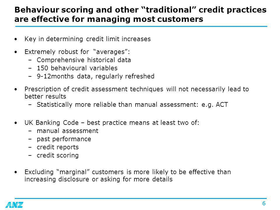 6 Behaviour scoring and other traditional credit practices are effective for managing most customers Key in determining credit limit increases Extremely robust for averages: –Comprehensive historical data –150 behavioural variables –9-12months data, regularly refreshed Prescription of credit assessment techniques will not necessarily lead to better results –Statistically more reliable than manual assessment: e.g.