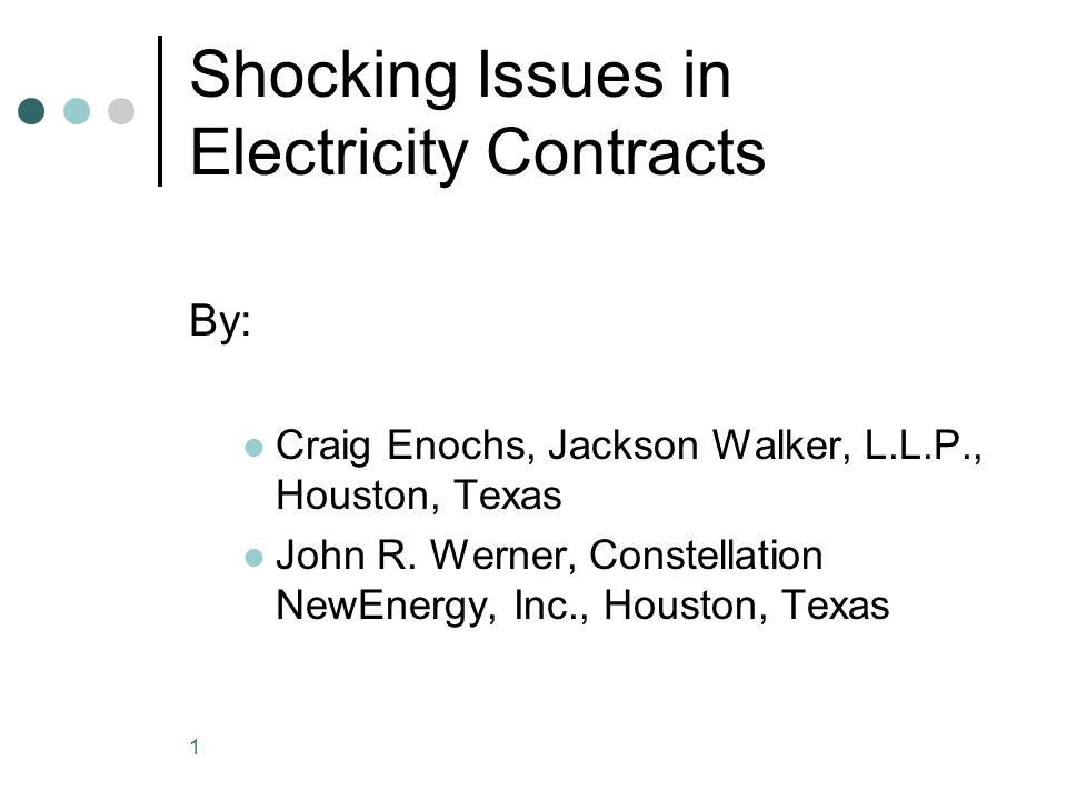 1 Shocking Issues in Electricity Contracts By: Craig Enochs, Jackson Walker, L.L.P., Houston, Texas John R.