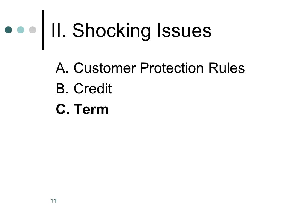 11 II. Shocking Issues A.Customer Protection Rules B.Credit C.Term