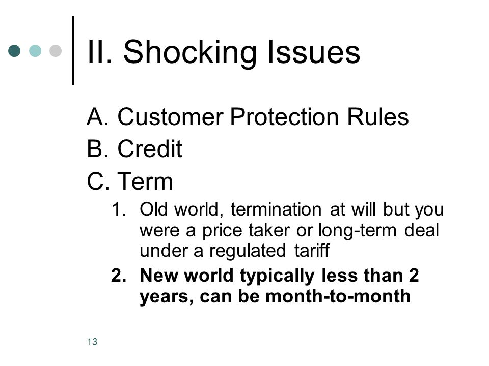 13 II. Shocking Issues A.Customer Protection Rules B.Credit C.Term 1.Old world, termination at will but you were a price taker or long-term deal under