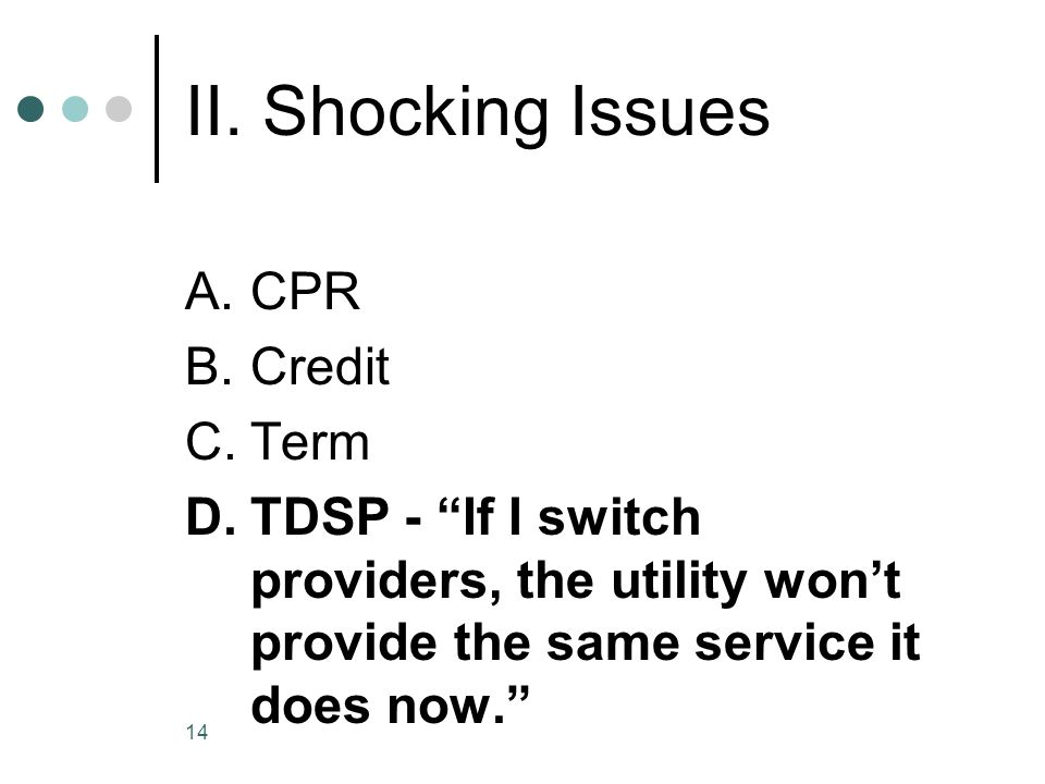 14 II. Shocking Issues A.CPR B.Credit C.Term D.TDSP - If I switch providers, the utility wont provide the same service it does now.