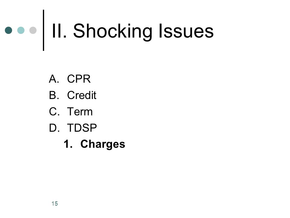 15 II. Shocking Issues A.CPR B.Credit C.Term D.TDSP 1.Charges