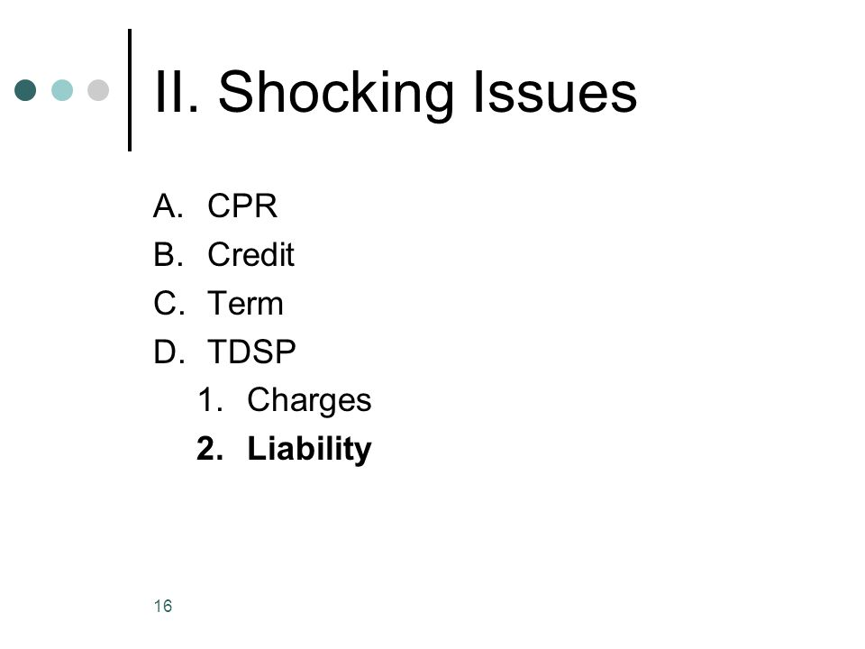 16 II. Shocking Issues A.CPR B.Credit C.Term D.TDSP 1.Charges 2.Liability