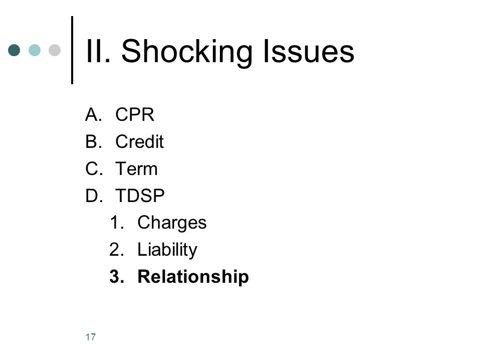 17 II. Shocking Issues A.CPR B.Credit C.Term D.TDSP 1.Charges 2.Liability 3.Relationship