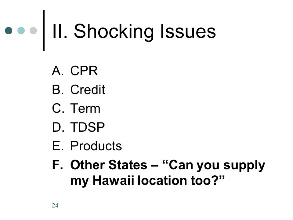 24 II. Shocking Issues A.CPR B.Credit C.Term D.TDSP E.Products F.Other States – Can you supply my Hawaii location too?