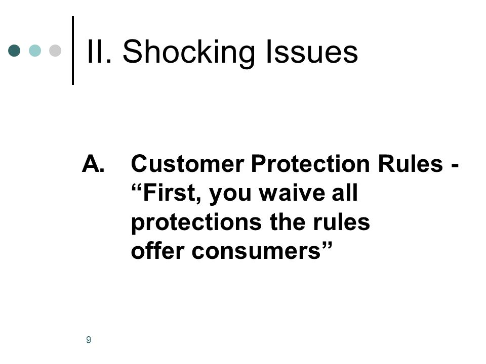 9 II. Shocking Issues A.Customer Protection Rules - First, you waive all protections the rules offer consumers