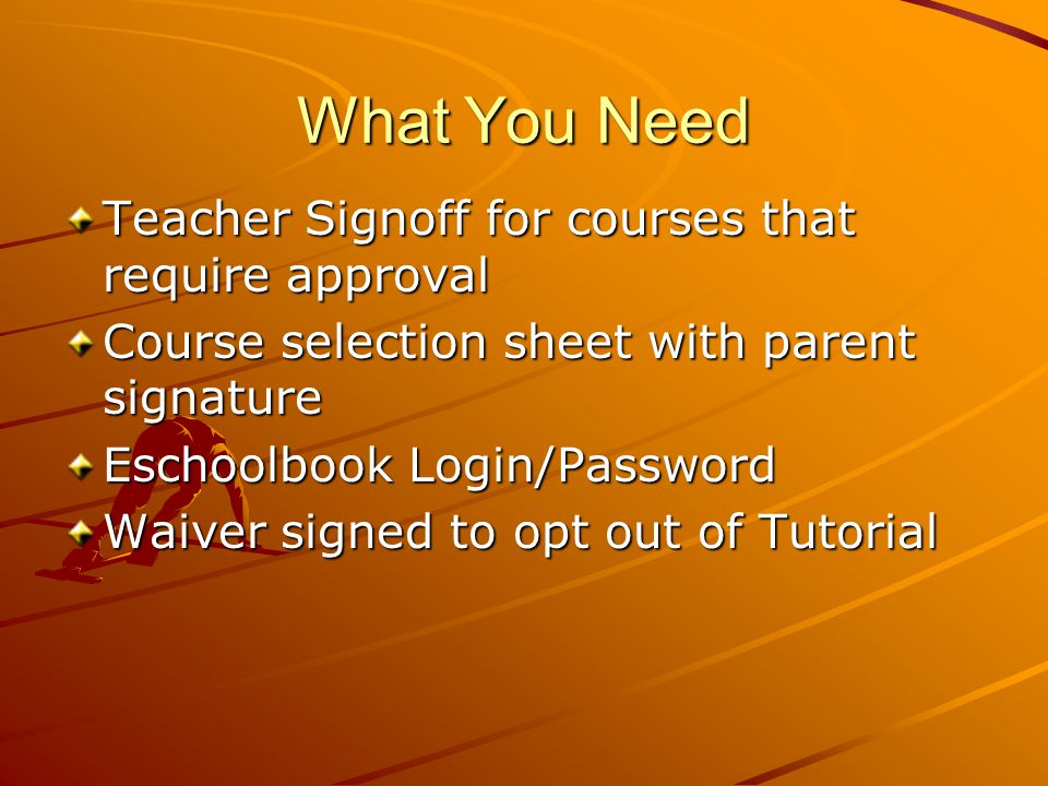 What You Need Teacher Signoff for courses that require approval Course selection sheet with parent signature Eschoolbook Login/Password Waiver signed to opt out of Tutorial