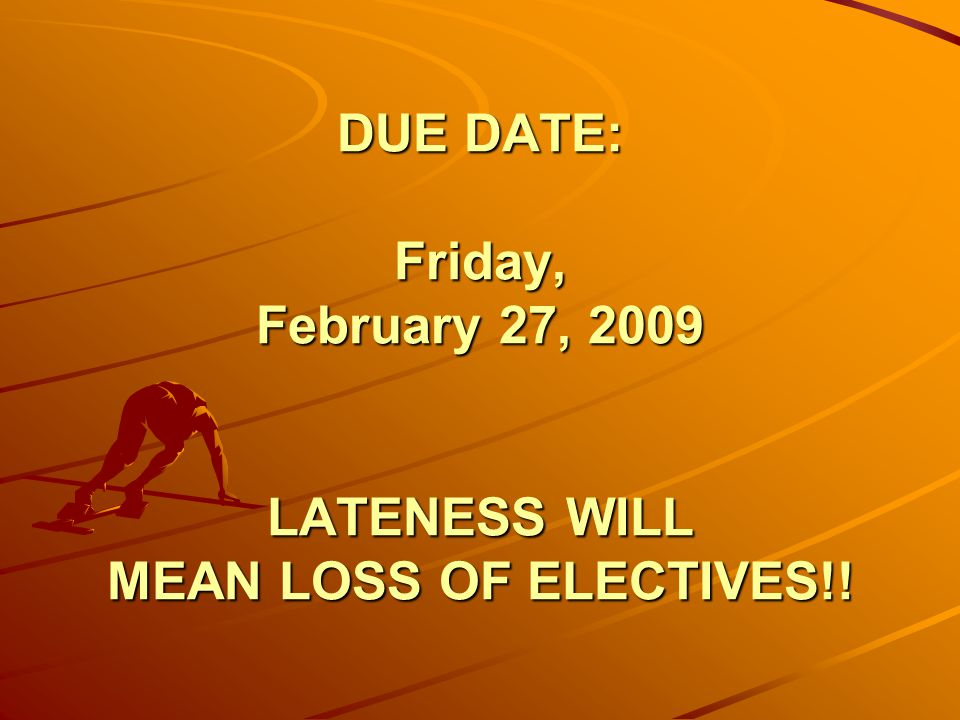 DUE DATE: Friday, February 27, 2009 LATENESS WILL MEAN LOSS OF ELECTIVES!!