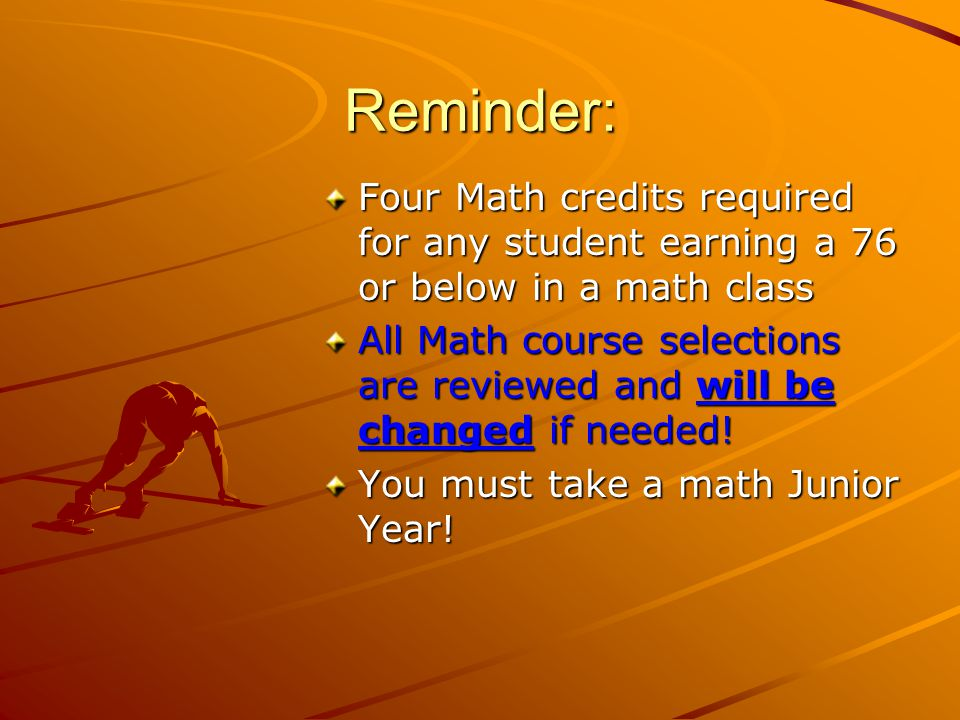 Reminder: Four Math credits required for any student earning a 76 or below in a math class All Math course selections are reviewed and will be changed if needed.