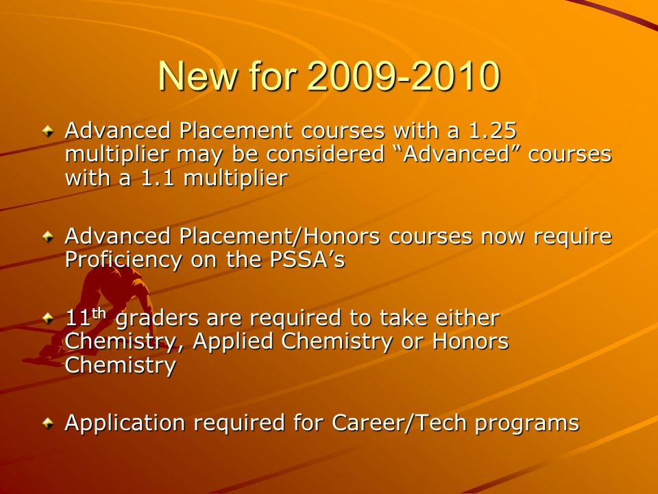 New for 2009-2010 Advanced Placement courses with a 1.25 multiplier may be considered Advanced courses with a 1.1 multiplier Advanced Placement/Honors courses now require Proficiency on the PSSAs 11 th graders are required to take either Chemistry, Applied Chemistry or Honors Chemistry Application required for Career/Tech programs