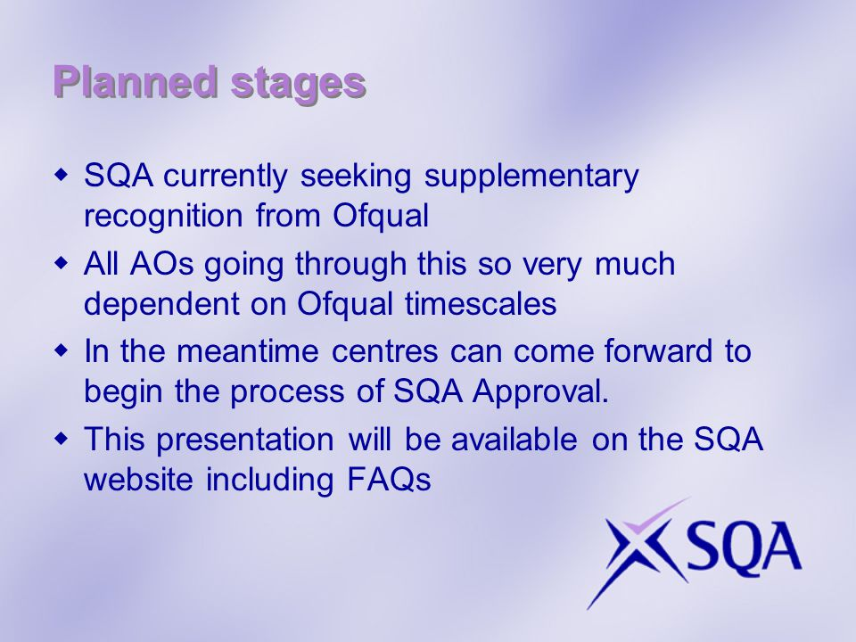 Planned stages SQA currently seeking supplementary recognition from Ofqual All AOs going through this so very much dependent on Ofqual timescales In the meantime centres can come forward to begin the process of SQA Approval.