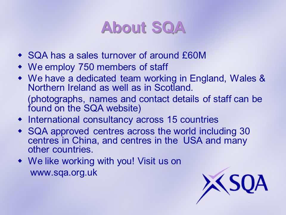 SQA has a sales turnover of around £60M We employ 750 members of staff We have a dedicated team working in England, Wales & Northern Ireland as well as in Scotland.
