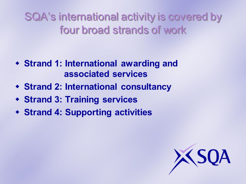 SQAs international activity is covered by four broad strands of work Strand 1: International awarding and associated services Strand 2: International consultancy Strand 3: Training services Strand 4: Supporting activities