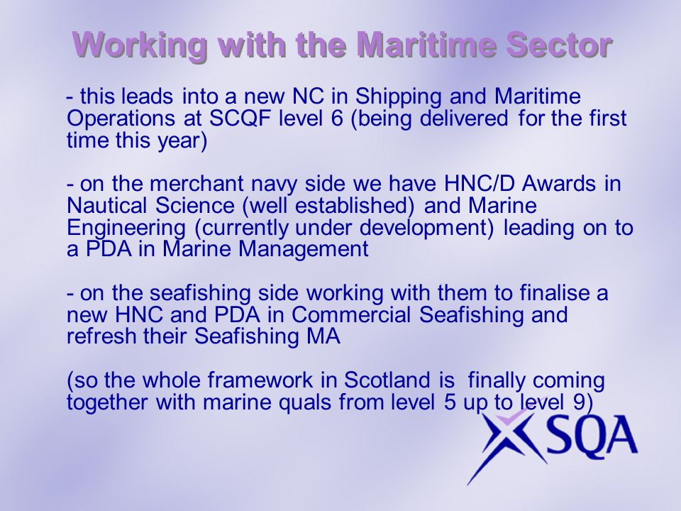 Working with the Maritime Sector - this leads into a new NC in Shipping and Maritime Operations at SCQF level 6 (being delivered for the first time this year) - on the merchant navy side we have HNC/D Awards in Nautical Science (well established) and Marine Engineering (currently under development) leading on to a PDA in Marine Management - on the seafishing side working with them to finalise a new HNC and PDA in Commercial Seafishing and refresh their Seafishing MA (so the whole framework in Scotland is finally coming together with marine quals from level 5 up to level 9)