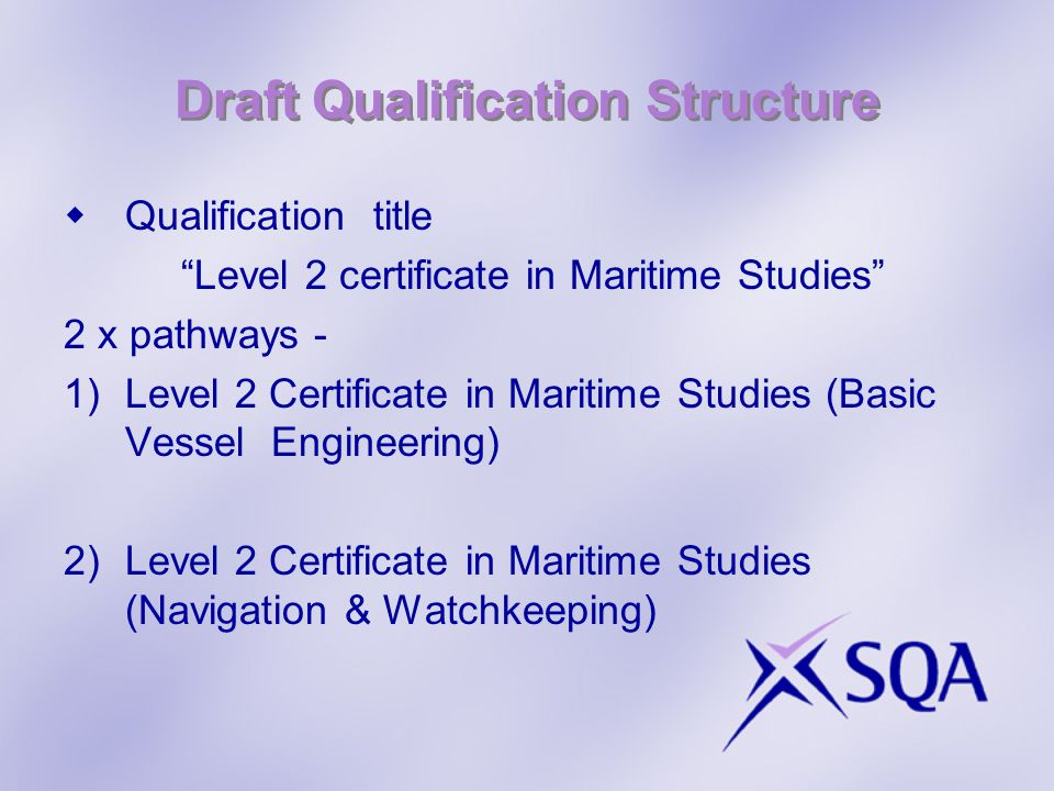 Draft Qualification Structure Qualification title Level 2 certificate in Maritime Studies 2 x pathways - 1)Level 2 Certificate in Maritime Studies (Basic Vessel Engineering) 2)Level 2 Certificate in Maritime Studies (Navigation & Watchkeeping)