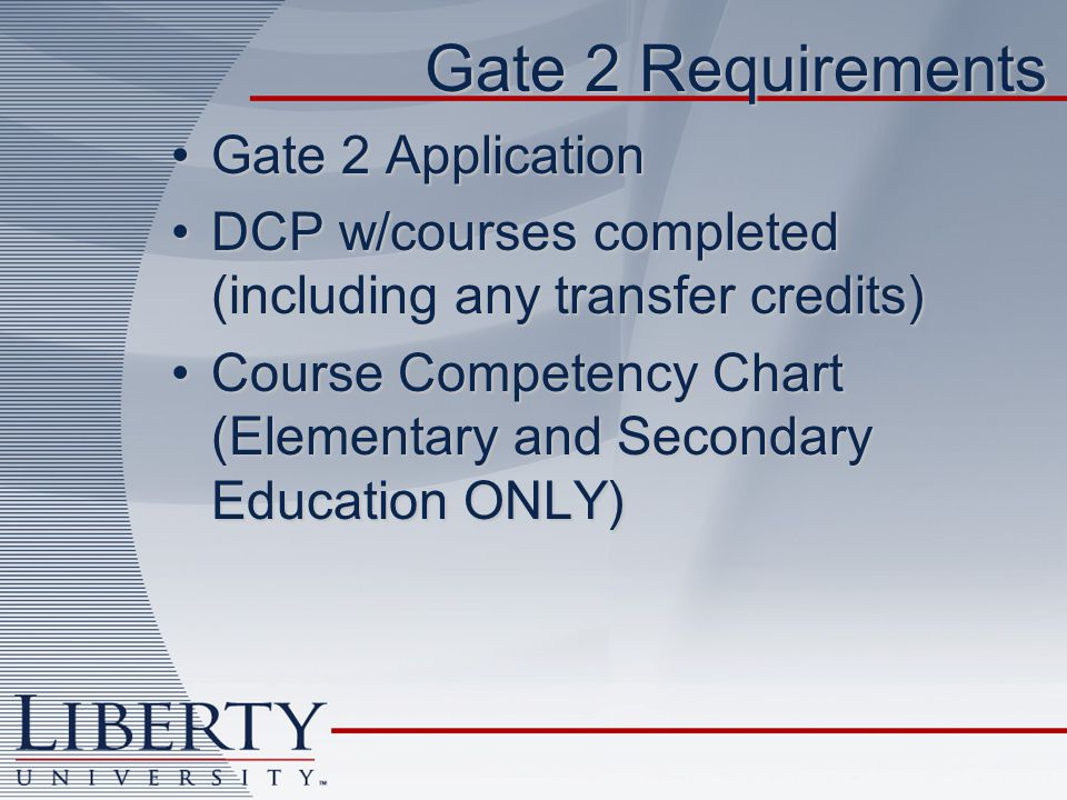 Gate 2 Requirements Gate 2 ApplicationGate 2 Application DCP w/courses completed (including any transfer credits)DCP w/courses completed (including any transfer credits) Course Competency Chart (Elementary and Secondary Education ONLY)Course Competency Chart (Elementary and Secondary Education ONLY)