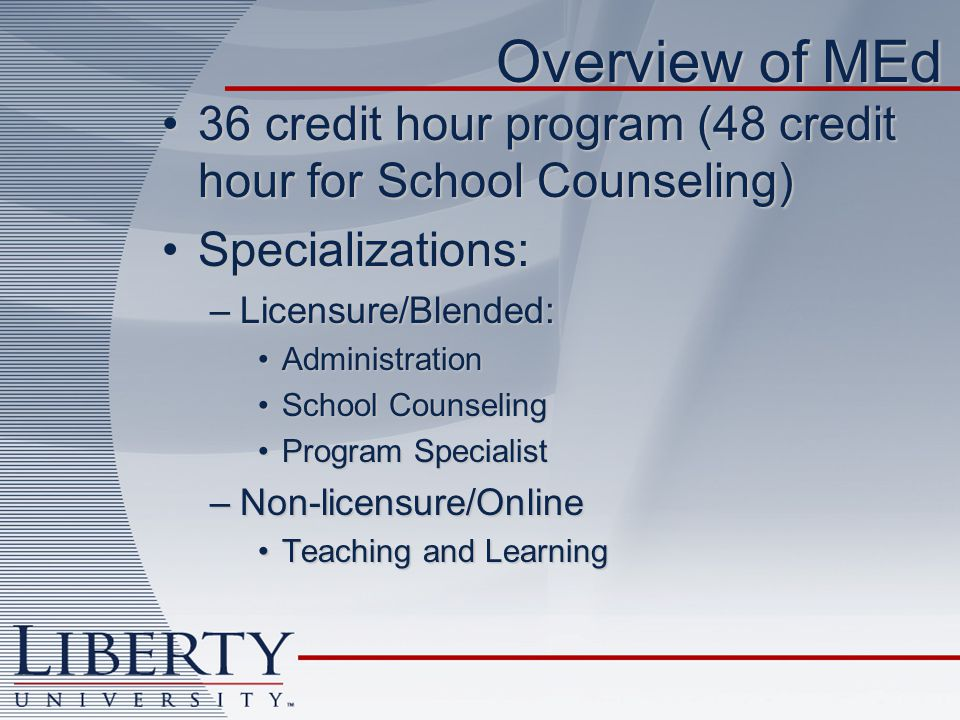 Overview of MEd 36 credit hour program (48 credit hour for School Counseling)36 credit hour program (48 credit hour for School Counseling) Specializations:Specializations: –Licensure/Blended: AdministrationAdministration School CounselingSchool Counseling Program SpecialistProgram Specialist –Non-licensure/Online Teaching and LearningTeaching and Learning
