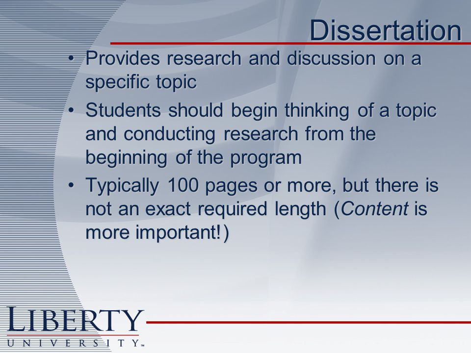 Dissertation Provides research and discussion on a specific topicProvides research and discussion on a specific topic Students should begin thinking of a topic and conducting research from the beginning of the programStudents should begin thinking of a topic and conducting research from the beginning of the program Typically 100 pages or more, but there is not an exact required length (Content is more important!)Typically 100 pages or more, but there is not an exact required length (Content is more important!)