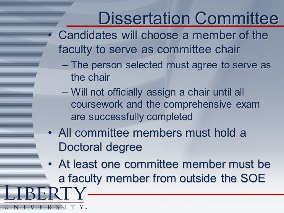 Dissertation Committee Candidates will choose a member of the faculty to serve as committee chairCandidates will choose a member of the faculty to serve as committee chair –The person selected must agree to serve as the chair –Will not officially assign a chair until all coursework and the comprehensive exam are successfully completed All committee members must hold a Doctoral degreeAll committee members must hold a Doctoral degree At least one committee member must be a faculty member from outside the SOEAt least one committee member must be a faculty member from outside the SOE